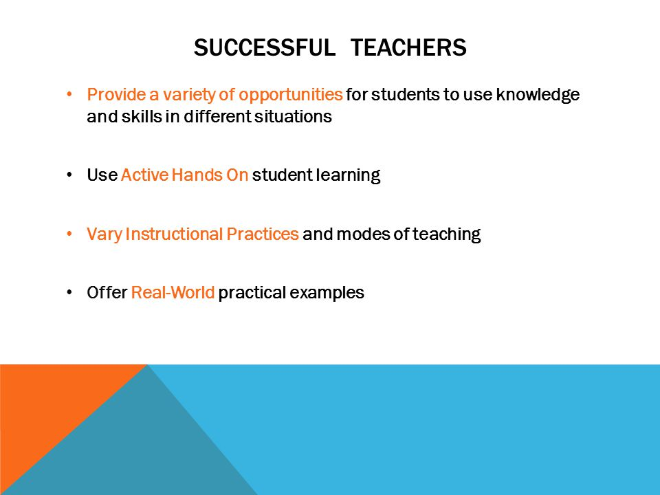 Successful Teachers Provide a variety of opportunities for students to use knowledge and skills in different situations.