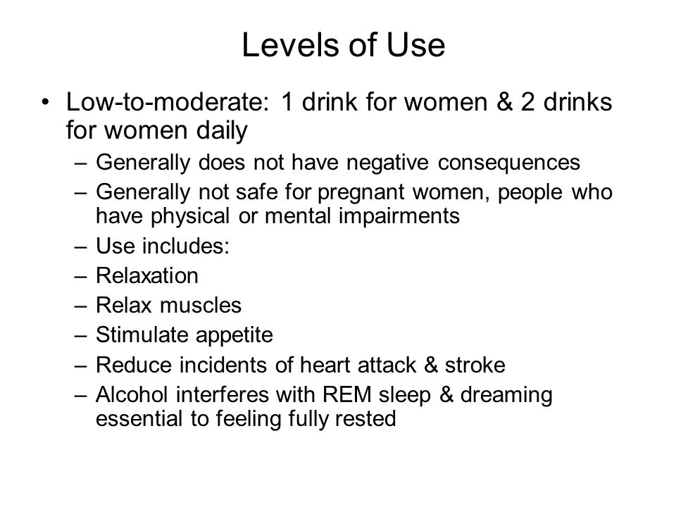 Levels of Use Low-to-moderate: 1 drink for women & 2 drinks for women daily. Generally does not have negative consequences.