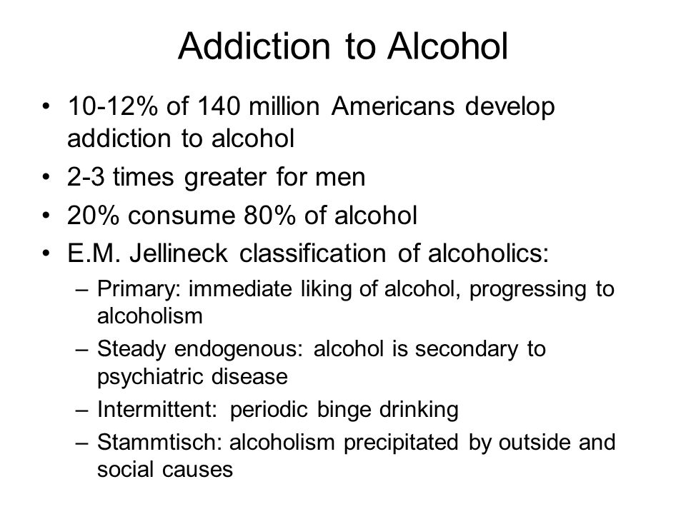 Addiction to Alcohol 10-12% of 140 million Americans develop addiction to alcohol. 2-3 times greater for men.