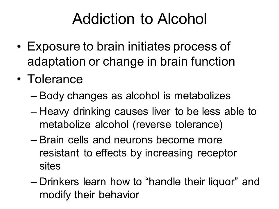 Addiction to Alcohol Exposure to brain initiates process of adaptation or change in brain function.