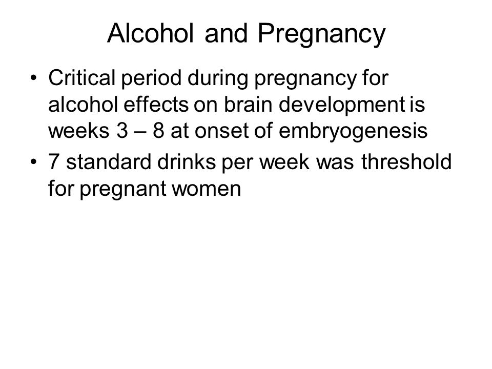 Alcohol and Pregnancy Critical period during pregnancy for alcohol effects on brain development is weeks 3 – 8 at onset of embryogenesis.