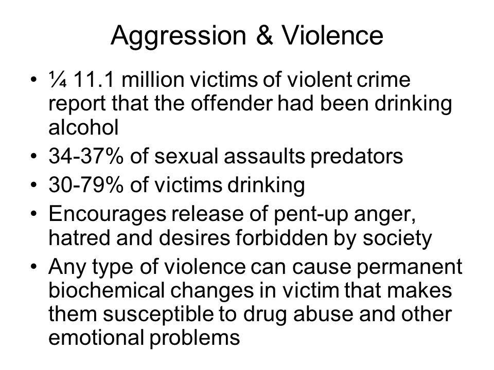 Aggression & Violence ¼ 11.1 million victims of violent crime report that the offender had been drinking alcohol.