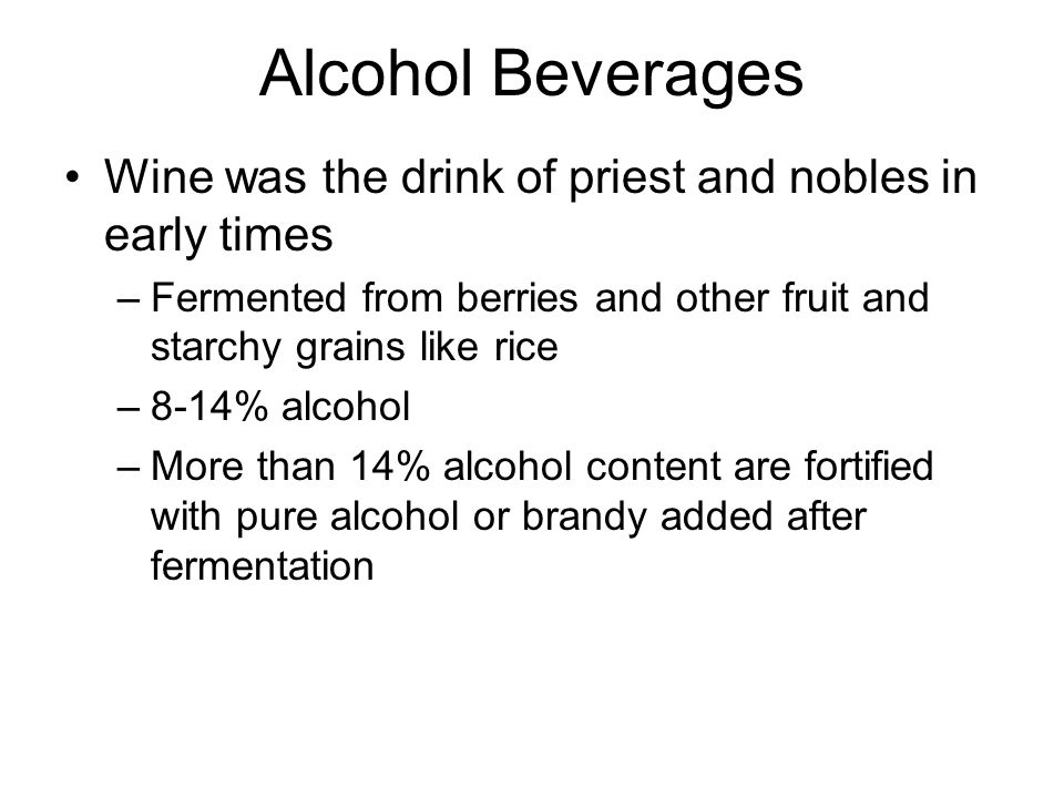 Alcohol Beverages Wine was the drink of priest and nobles in early times. Fermented from berries and other fruit and starchy grains like rice.