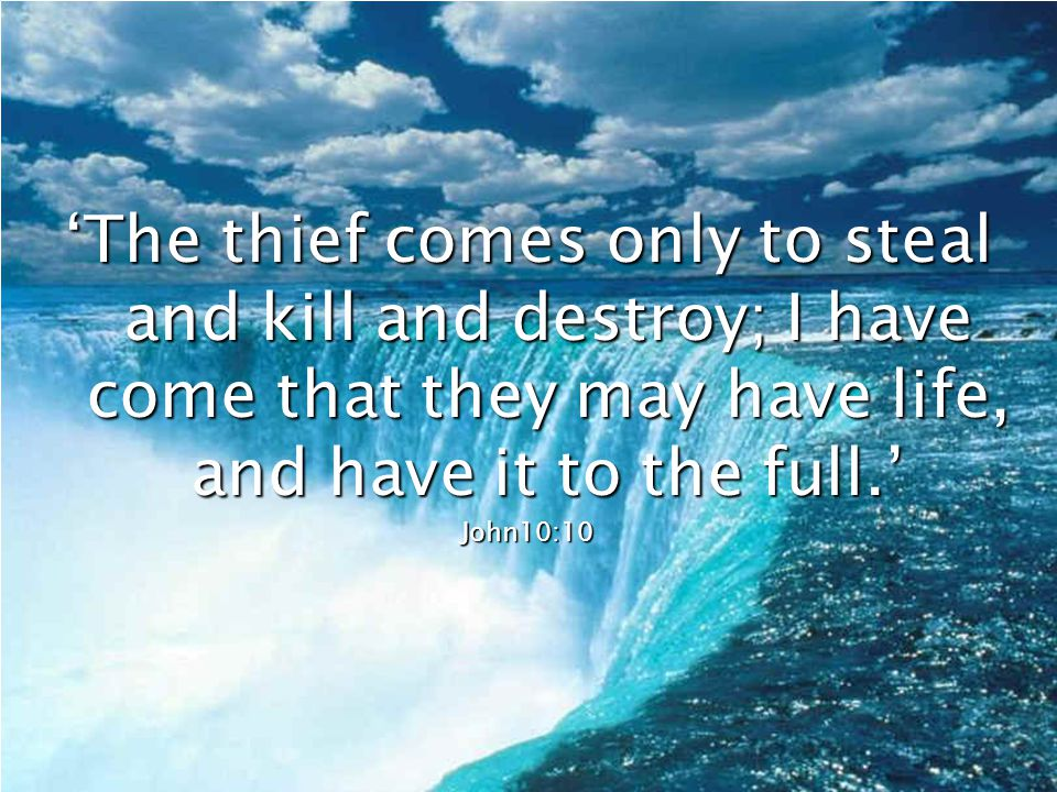 'The thief comes only to steal and kill and destroy; I have come that they may have life, and have it to the full.'