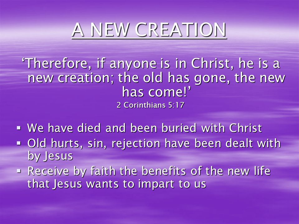 A NEW CREATION 'Therefore, if anyone is in Christ, he is a new creation; the old has gone, the new has come!'