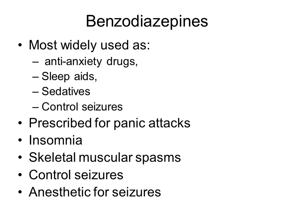 Benzodiazepines Most widely used as: Prescribed for panic attacks