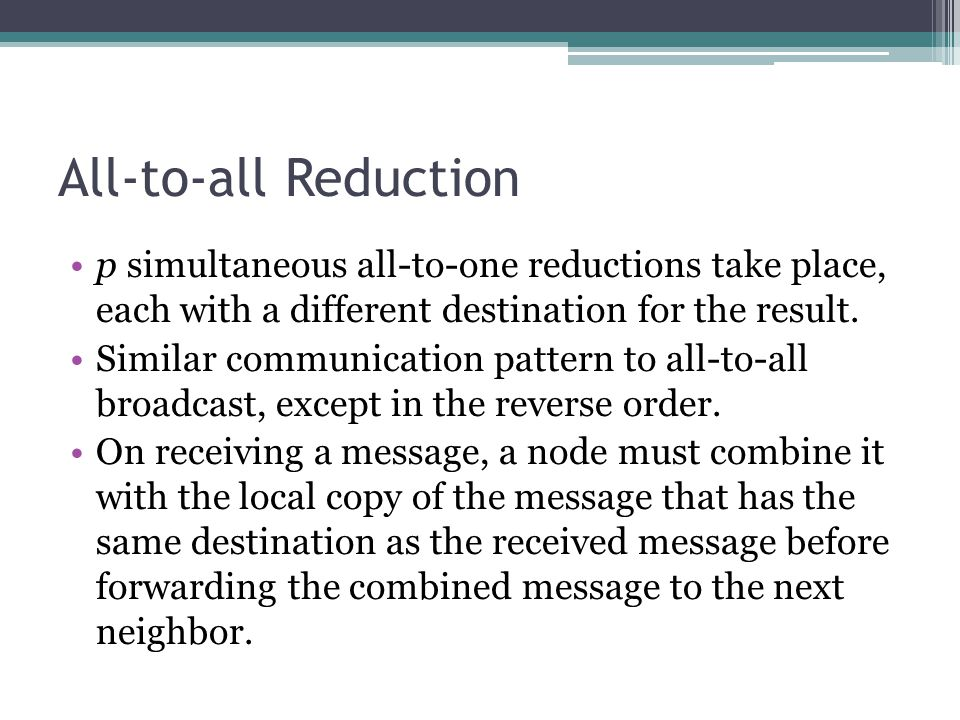 All-to-all Reduction p simultaneous all-to-one reductions take place, each with a different destination for the result.