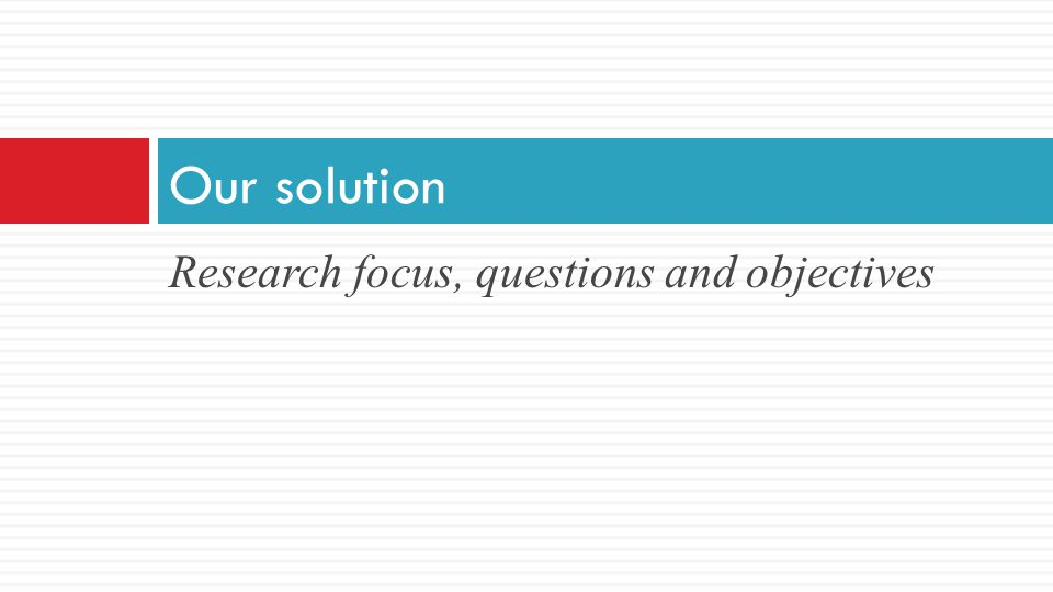 Our solution Research focus, questions and objectives