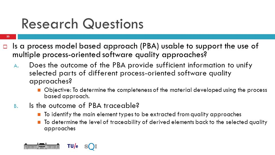 Research Questions Is a process model based approach (PBA) usable to support the use of multiple process-oriented software quality approaches