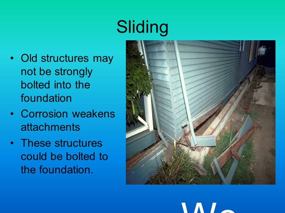 Sliding Old structures may not be strongly bolted into the foundation