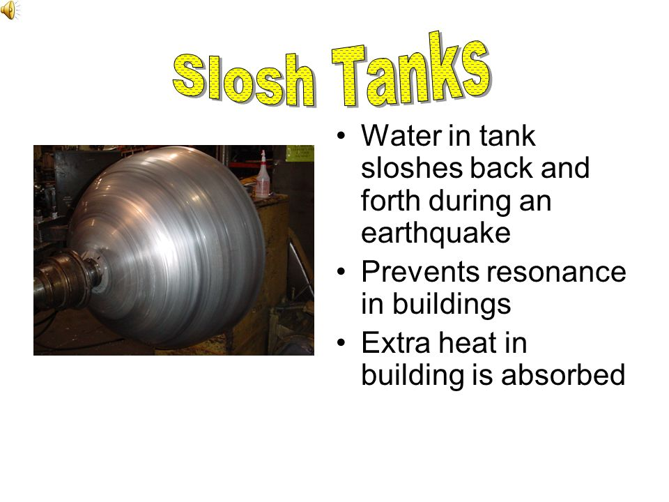 Slosh Tanks Water in tank sloshes back and forth during an earthquake