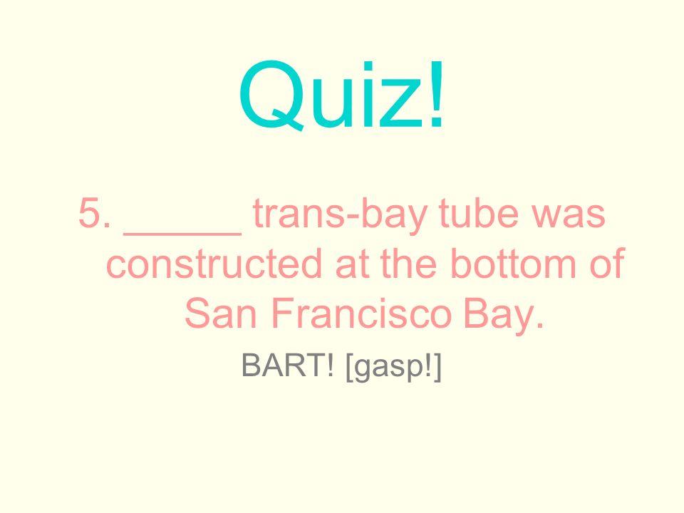 5. _____ trans-bay tube was constructed at the bottom of San Francisco Bay.