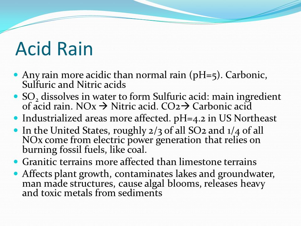 Acid Rain Any rain more acidic than normal rain (pH=5). Carbonic, Sulfuric and Nitric acids.