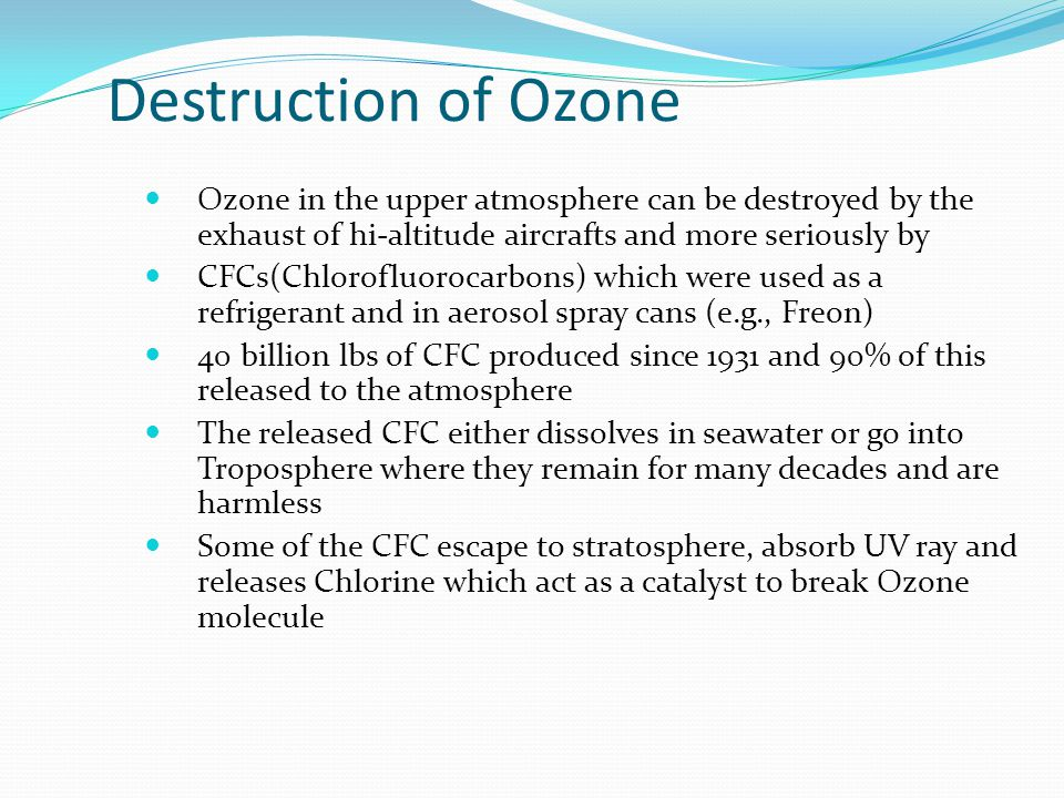 Destruction of Ozone Ozone in the upper atmosphere can be destroyed by the exhaust of hi-altitude aircrafts and more seriously by.
