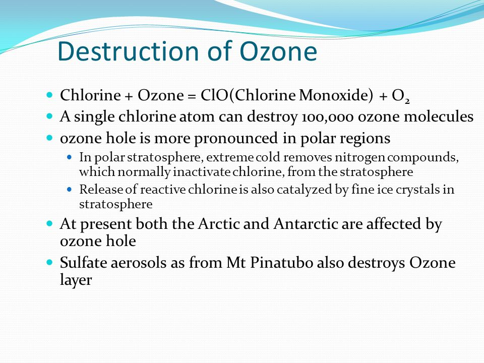 Destruction of Ozone Chlorine + Ozone = ClO(Chlorine Monoxide) + O2