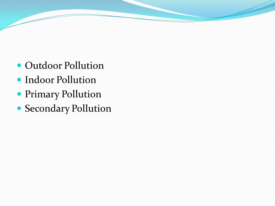 Outdoor Pollution Indoor Pollution Primary Pollution Secondary Pollution