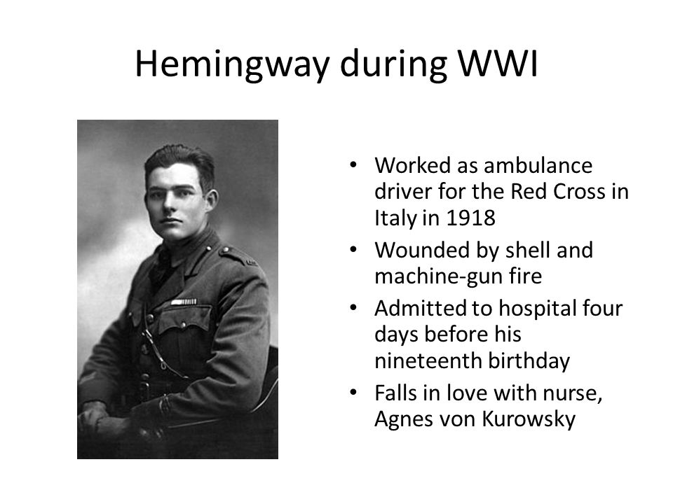 Hemingway during WWI Worked as ambulance driver for the Red Cross in Italy in 1918. Wounded by shell and machine-gun fire.