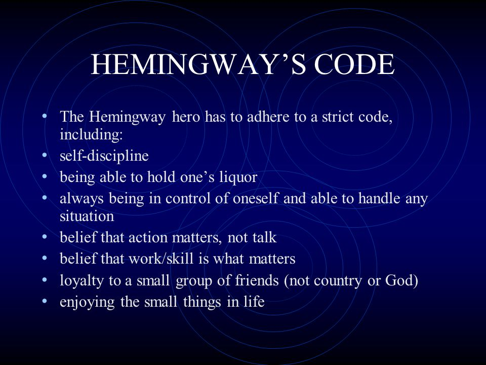 HEMINGWAY'S CODE The Hemingway hero has to adhere to a strict code, including: self-discipline. being able to hold one's liquor.