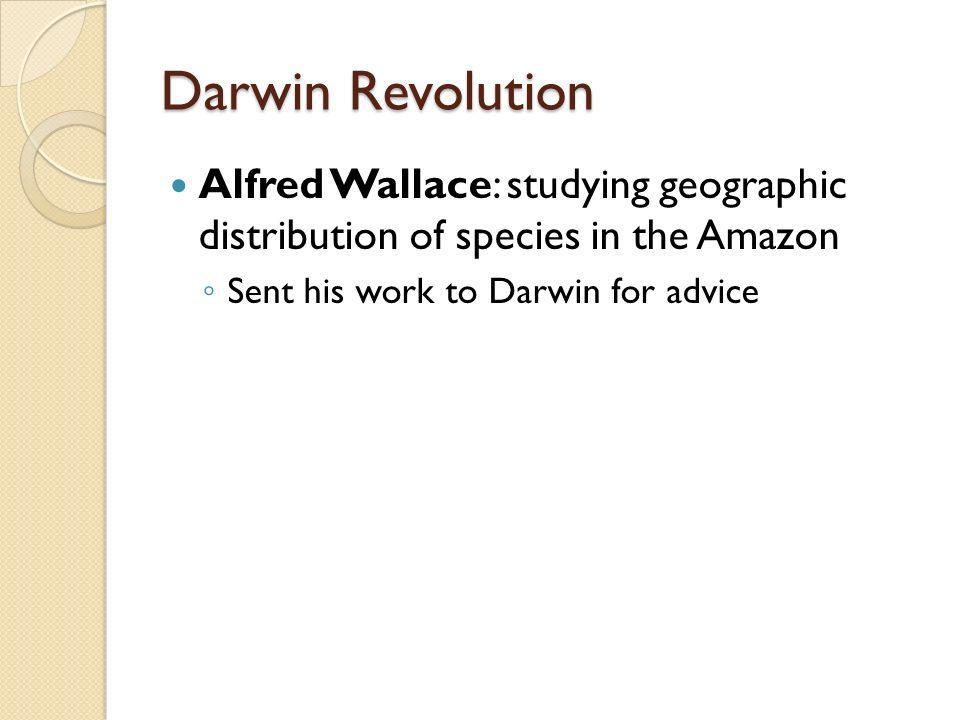 Darwin RevolutionAlfred Wallace: studying geographic distribution of species in the Amazon.
