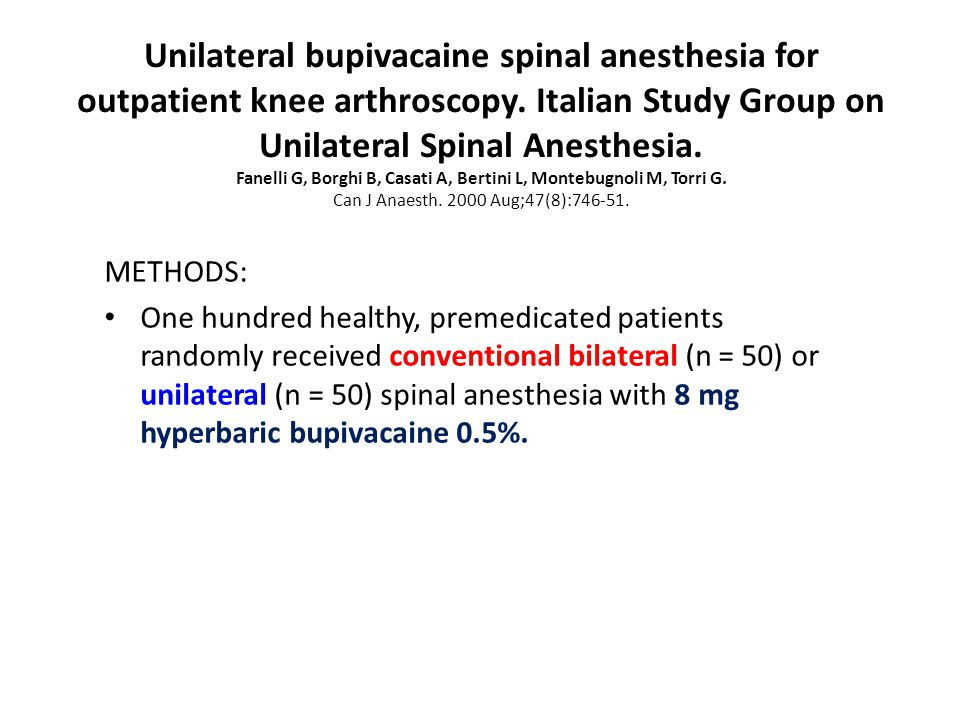 Unilateral bupivacaine spinal anesthesia for outpatient knee arthroscopy. Italian Study Group on Unilateral Spinal Anesthesia. Fanelli G, Borghi B, Casati A, Bertini L, Montebugnoli M, Torri G. Can J Anaesth. 2000 Aug;47(8):746-51.