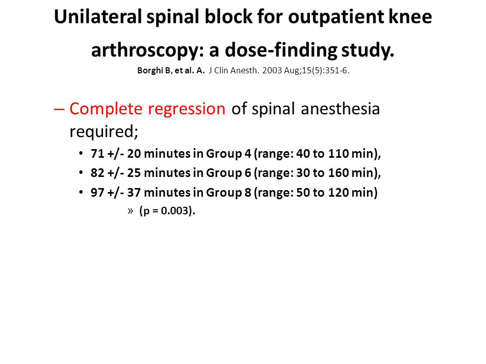 Unilateral spinal block for outpatient knee arthroscopy: a dose-finding study. Borghi B, et al. A. J Clin Anesth. 2003 Aug;15(5):351-6.