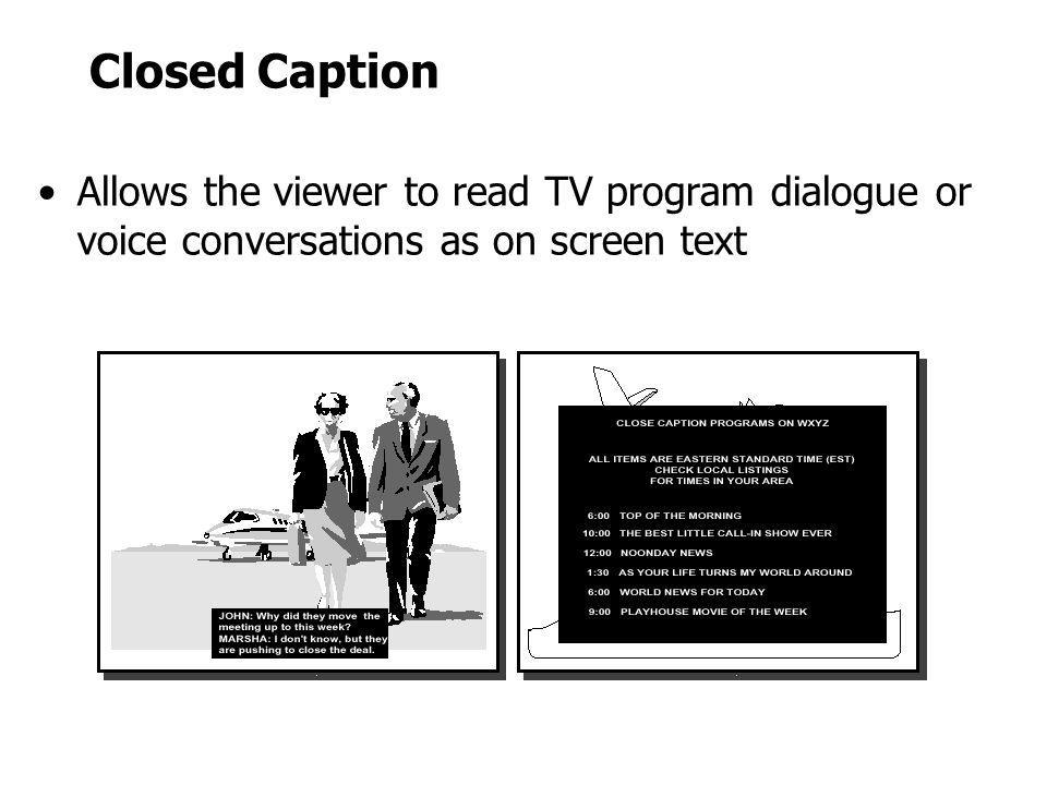 Closed Caption Allows the viewer to read TV program dialogue or voice conversations as on screen text.