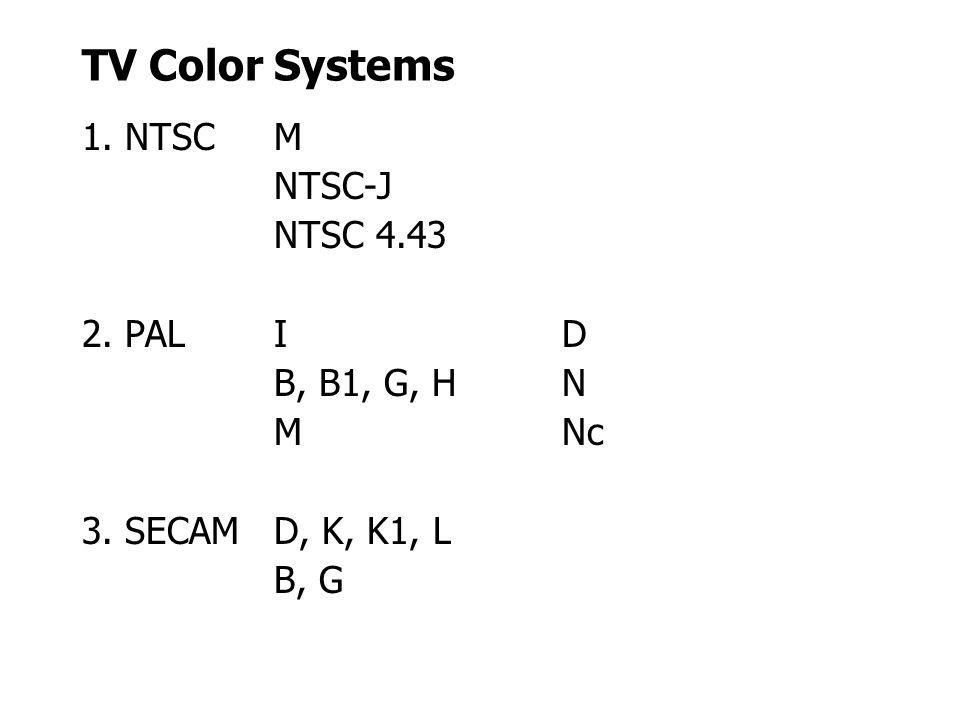 TV Color Systems 1. NTSC M NTSC-J NTSC 4.43 2. PAL I D B, B1, G, H N