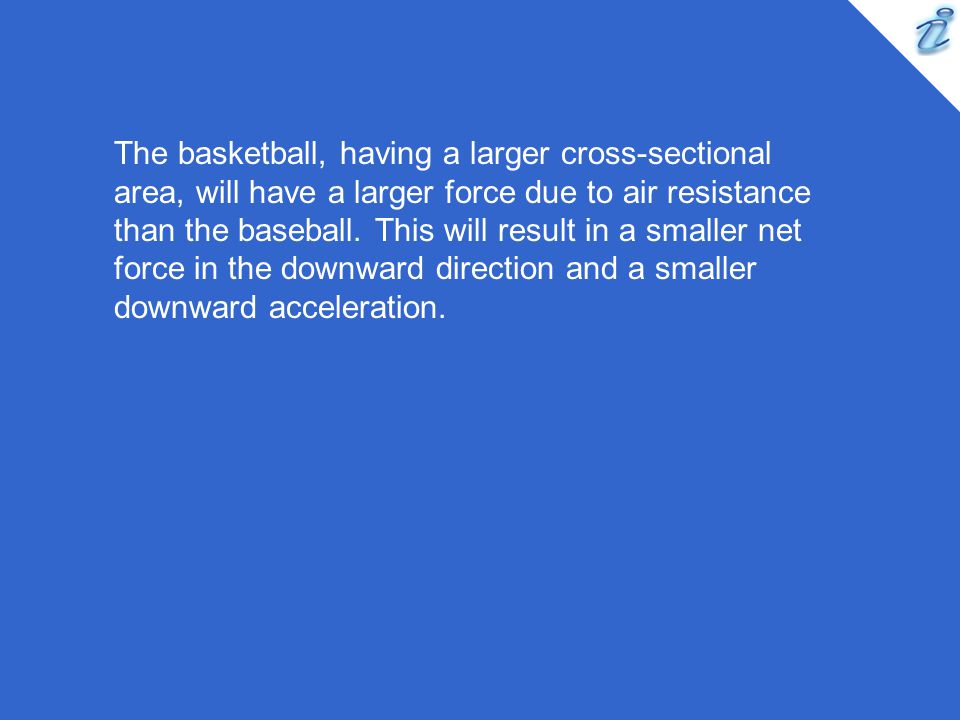 The basketball, having a larger cross-sectional area, will have a larger force due to air resistance than the baseball.