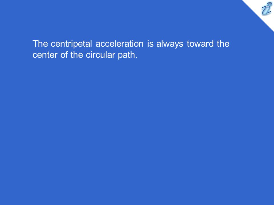 The centripetal acceleration is always toward the center of the circular path.