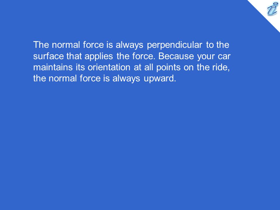 The normal force is always perpendicular to the surface that applies the force.