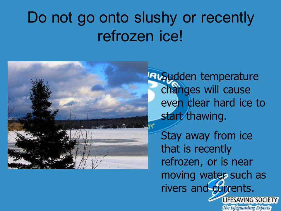 Do not go onto slushy or recently refrozen ice!
