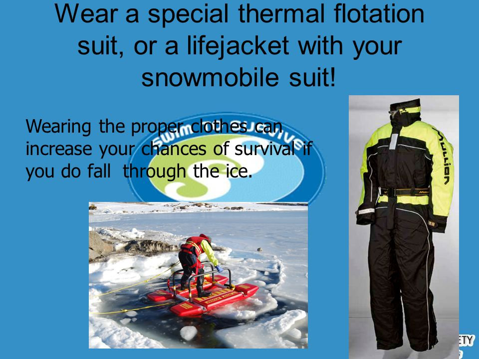 Wear a special thermal flotation suit, or a lifejacket with your snowmobile suit!