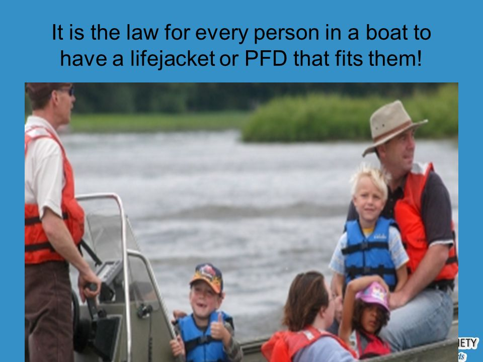It is the law for every person in a boat to have a lifejacket or PFD that fits them!