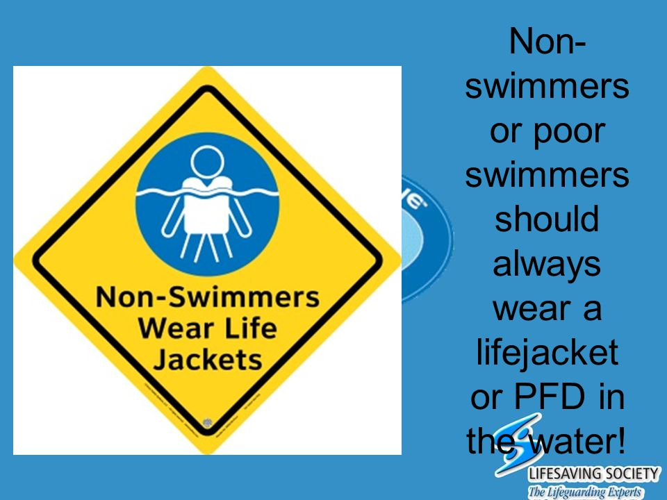 Non-swimmers or poor swimmers should always wear a lifejacket or PFD in the water!