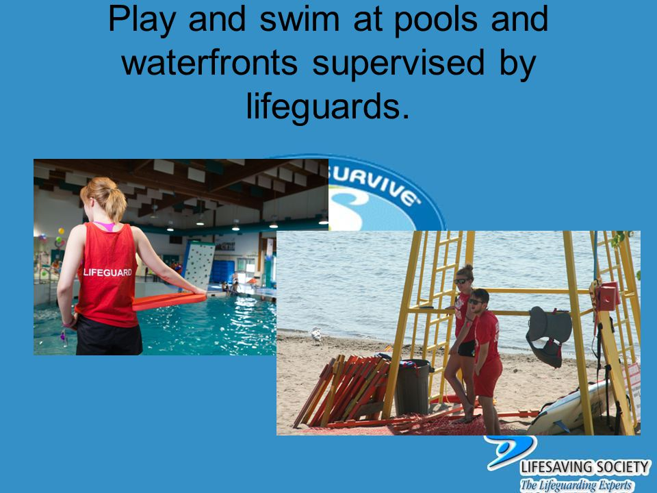 Play and swim at pools and waterfronts supervised by lifeguards.