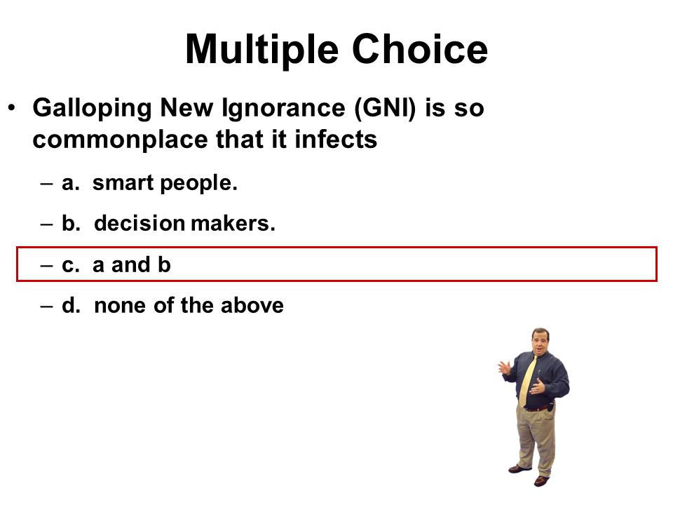 Multiple Choice Galloping New Ignorance (GNI) is so commonplace that it infects. a. smart people.