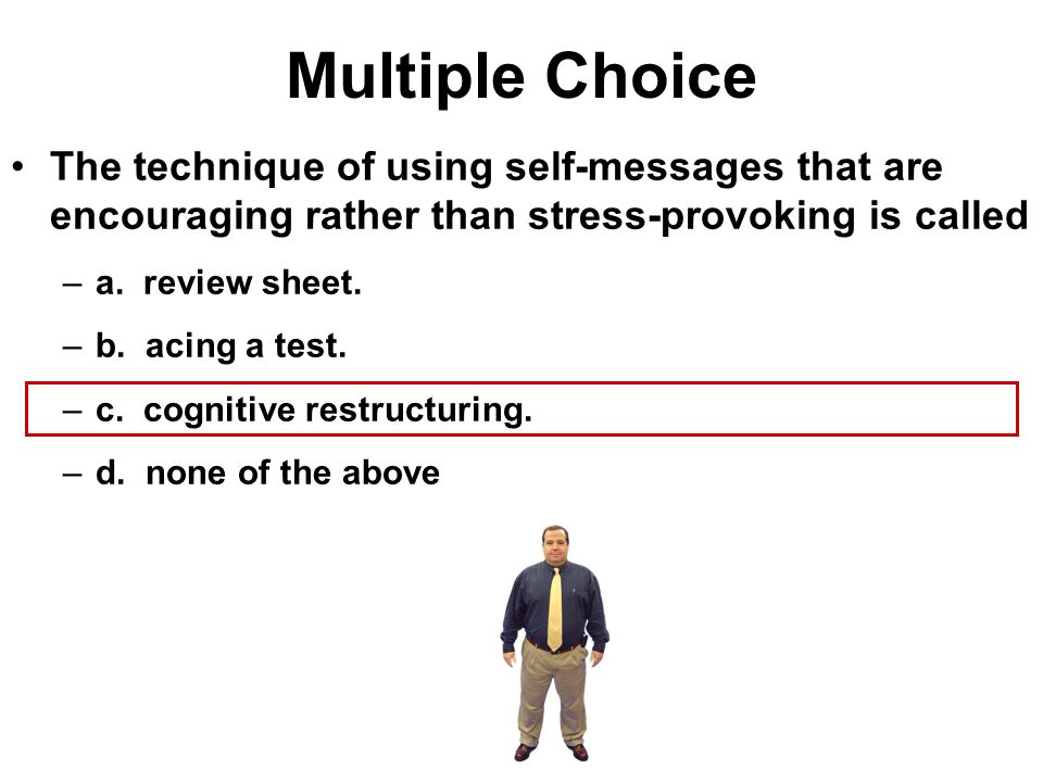Multiple Choice The technique of using self-messages that are encouraging rather than stress-provoking is called.