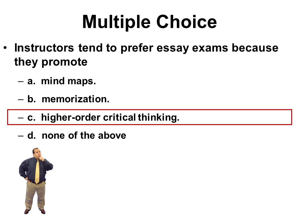 Multiple Choice Instructors tend to prefer essay exams because they promote. a. mind maps. b. memorization.