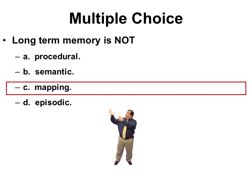 Multiple Choice Long term memory is NOT a. procedural. b. semantic.