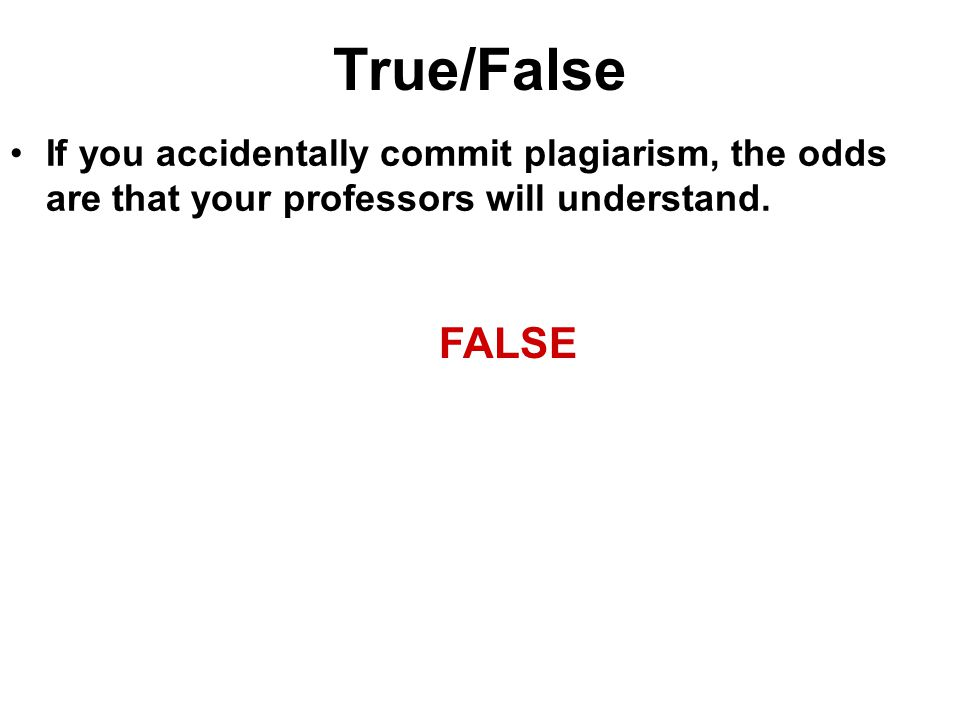 True/False If you accidentally commit plagiarism, the odds are that your professors will understand.