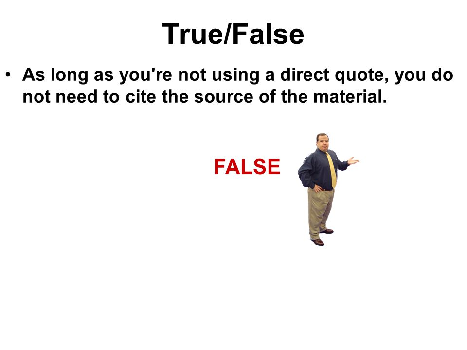 True/False As long as you re not using a direct quote, you do not need to cite the source of the material.
