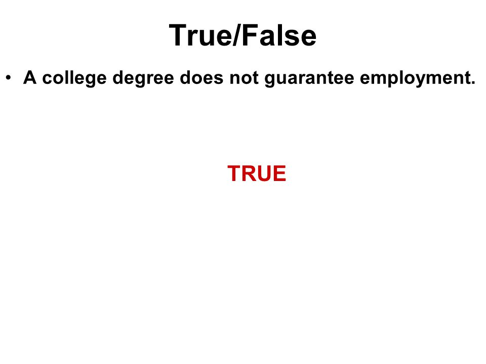 True/False A college degree does not guarantee employment. TRUE
