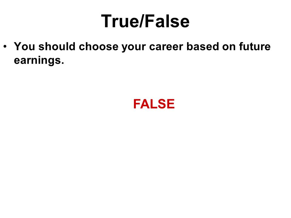 True/False You should choose your career based on future earnings. FALSE