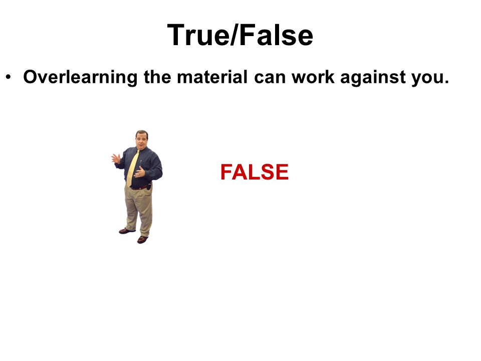 True/False Overlearning the material can work against you. FALSE