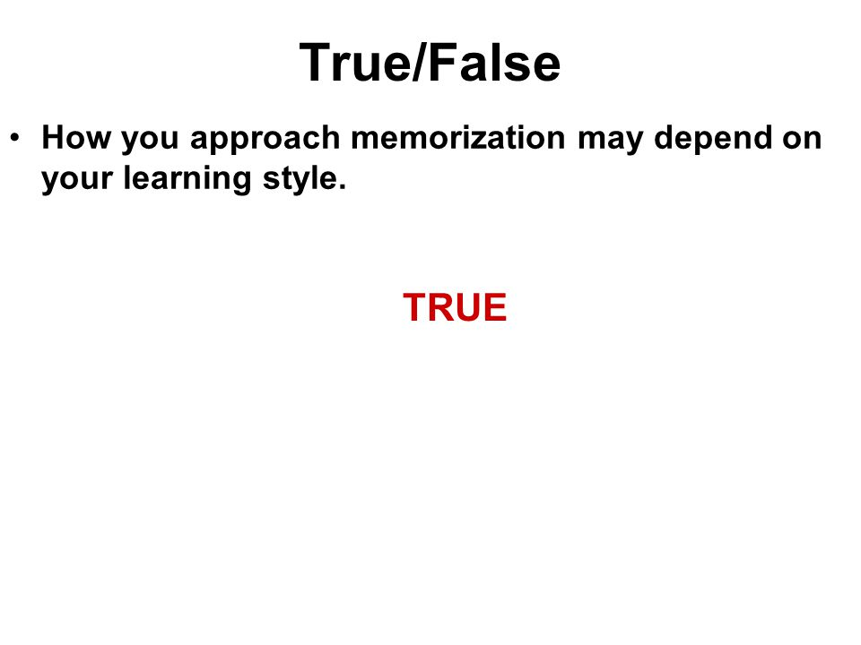 True/False How you approach memorization may depend on your learning style. TRUE