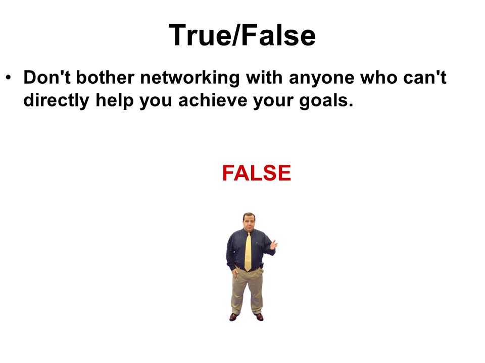 True/False Don t bother networking with anyone who can t directly help you achieve your goals.