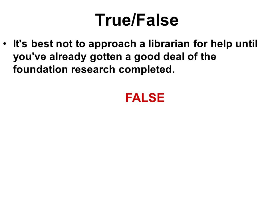 True/False It s best not to approach a librarian for help until you ve already gotten a good deal of the foundation research completed.