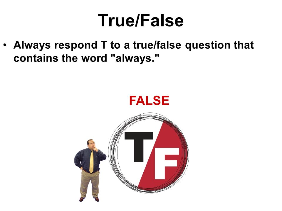 True/False Always respond T to a true/false question that contains the word always. FALSE