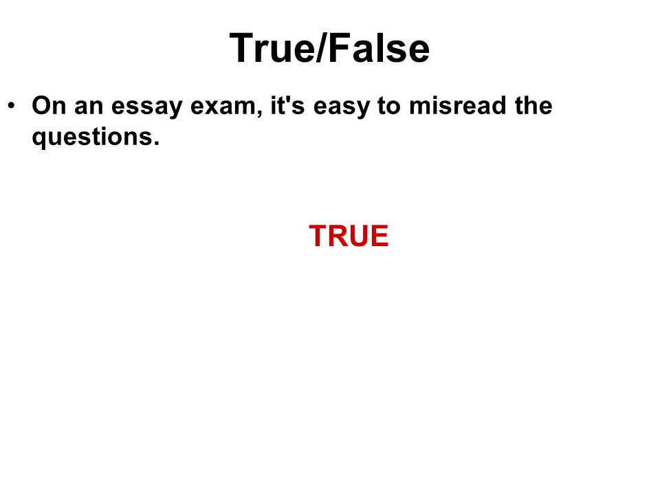 True/False On an essay exam, it s easy to misread the questions. TRUE