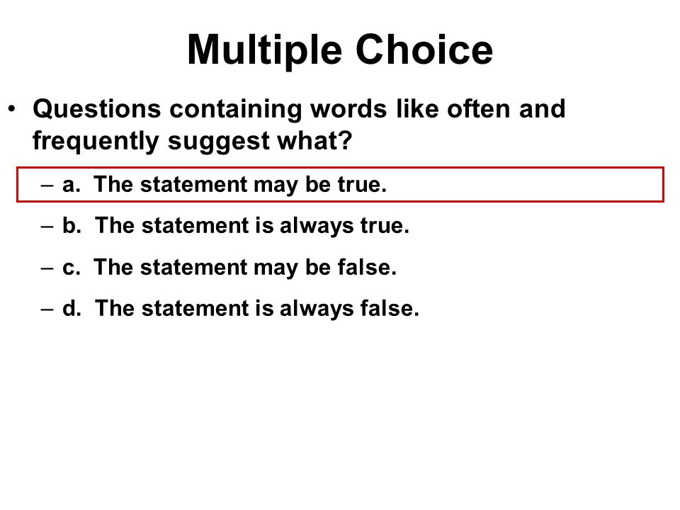 Multiple Choice Questions containing words like often and frequently suggest what a. The statement may be true.
